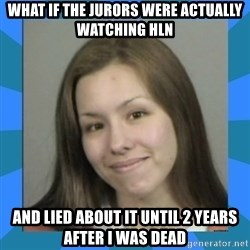 Jodi arias meme  - what if the jurors were actually watching hln and lied about it until 2 years after i was dead