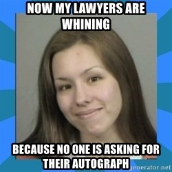 Jodi arias meme  - now my lawyers are whining because no one is asking for their autograph
