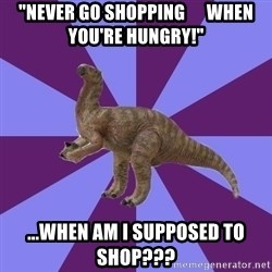 """IBS Iguanadon - """"never go shopping      when you're hungry!"""" ...when am i supposed to shop???"""