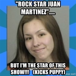 "Jodi arias meme  - ""Rock star juan martinez""..... but i'm the star of this show!!!    (kicks puppy)"