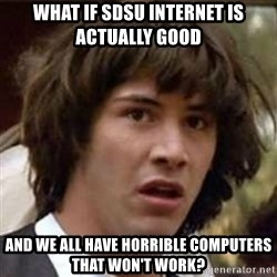 Conspiracy Keanu - what if sdsu internet is actually good and we all have horrible computers that won't work?