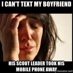 First World Problems - I CAN'T TEXT MY BOYFRIEND HIS SCOUT LEADER TOOK HIS MOBILE PHONE AWAY