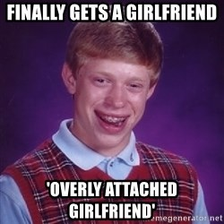 Bad Luck Brian - finally gets a girlfriend 'overly attached girlfriend'