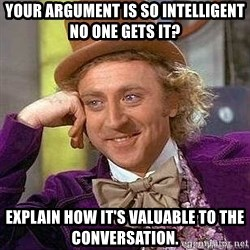 Willy Wonka - Your argument is so intelligent no one gets it? explain how it's valuable to the conversation.