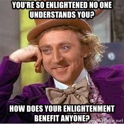 Willy Wonka - you're so enlightened no one understands you? How does your enlightenment benefit anyone?