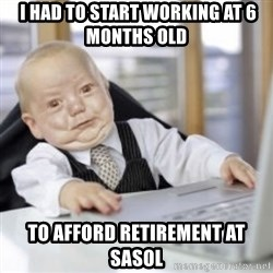 Working Babby -  I HAD TO START WORKING AT 6 MONTHS OLD TO AFFORD RETIREMENT AT SASOL