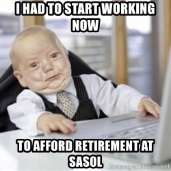 Working Babby - I HAD TO START WORKING NOW TO AFFORD RETIREMENT AT SASOL