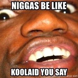 Wow Black Guy - Niggas be like koolaid you say