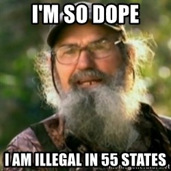 Duck Dynasty - Uncle Si  - I'm so dope I am illegal in 55 states