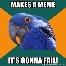 Paranoid Parrot - Makes a meme It's gonna fail!