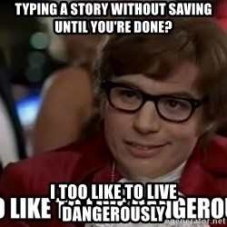 I too like to live dangerously - typing a story without saving until you're done? i too like to live dangerously