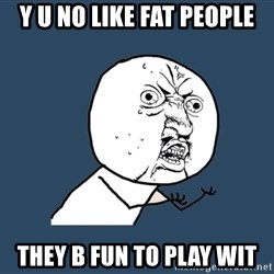 Y U No - y u no like fat people they b fun to play wit