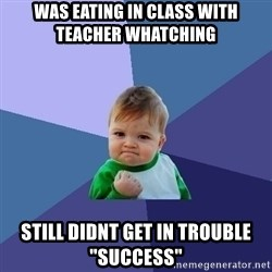"Success Kid - was eating in class with teacher whatching   still didnt get in trouble ""success"""