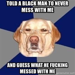 Racist Dog - told a black man to never mess with me  and guess what he fucking messed with me