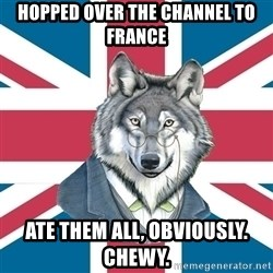 Sir Courage Wolf Esquire - Hopped over the channel to france ate them all, obviously. chewy.