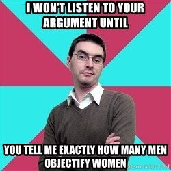Privilege Denying Dude - i won't listen to your argument until you tell me exactly how many men objectify women