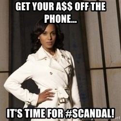 Sassy Olivia Pope - GEt Your A$$ Off the phone... It's time for #Scandal!