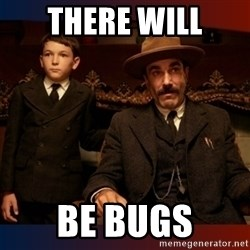 There will be blood - There will be bugs