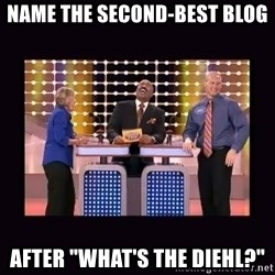 """FamilyFeud - Name the second-Best blog after """"What's the Diehl?"""""""