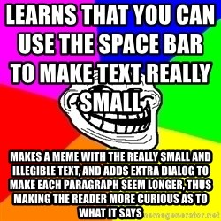 Trollface - Learns that you can use the space bar to make text really small                                                              Makes a meme with the really small and illegible text, and adds extra dialog to make each paragraph seem longer, thus making the reader more curious as to what it says