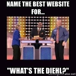 """FamilyFeud - name the best website for... """"What's the Diehl?"""""""