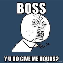 Y U No - boss y u no give me hours?