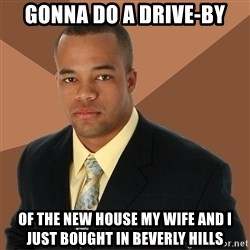 Successful Black Man - Gonna do a drive-by of the new house my wife and I just bought in beverly hills