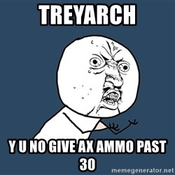 Y U No - treyarch y u no give ax ammo past 30