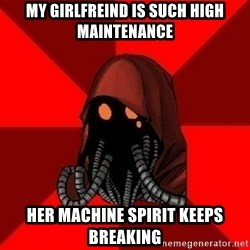 Advice Techpriest - My GIRLFREIND IS SUCH HIGH maintenance hER MACHINE SPIRIT KEEPS BREAKING