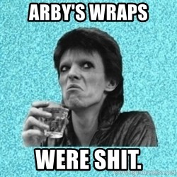 Disturbed Bowie - arby's wraps were shit.