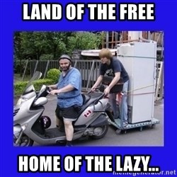 Motorfezzie - LAND OF THE FREE HOME OF THE LAZY...