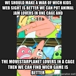 Pushing Patrick - WE SHOULD MAKE A WAR OF WICH KIDS WEB SIGHT IS BETTER WE CAN PUT ANIMAL JAM LOVERS IN ONE CAGE AND THE MOVESTARPLANET LOVERS IN A CAGE THEN WE CAN FIND WICH GAME IS BETTER