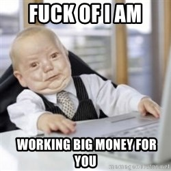 Working Babby - FUCK OF I AM  WORKING BIG MONEY FOR YOU