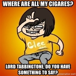 TypicalGleek - Where are all my cigares? LORD TABBINGTONE, do you have something to say?