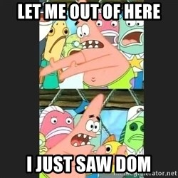 Pushing Patrick - LET ME OUT OF HERE I JUST SAW DOM