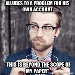 """Scumbag Analytic Philosopher - Alludes to a problem for his own account """"This is beyond the scope of my paper"""""""