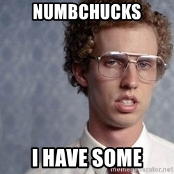 Napoleon Dynamite - numbchucks i have some