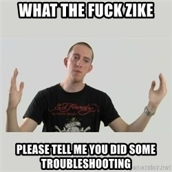 Indie Filmmaker - What the fuck zike please tell me you did some troubleshooting