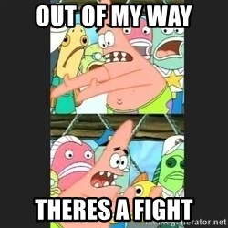 Pushing Patrick - OUT OF MY WAY THERES A FIGHT