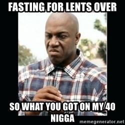 debo friday - Fasting for lents over so what you got on my 40 nigga