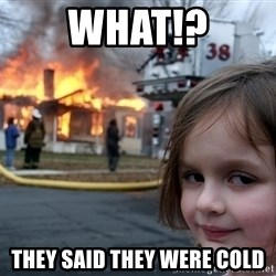 Disaster Girl - What!? they said they were cold