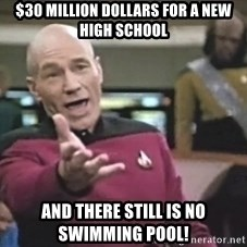 Captain Picard - $30 Million DOllars for a New High School And there still is no Swimming Pool!