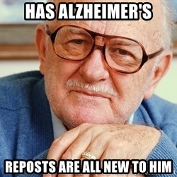Old Man - Has alzheimer's Reposts are all new to him