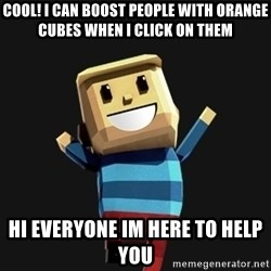 Happy Tourist - cool! I can boost people with orange cubes when i click on them hi everyone im here to help you