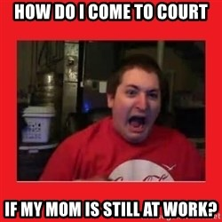Disgruntled Joseph - HOW DO I COME TO COURT IF MY MOM IS STILL AT WORK?