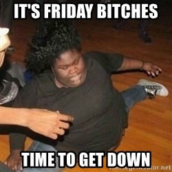 its friday bitches time to get down it's friday bitches time to get down its friday niggas meme,Time Get Down Meme