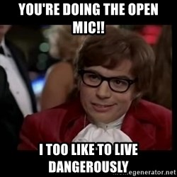 live dangerously austin - YOU'RE DOING THE OPEN MIC!! i TOO LIKE TO LIVE DANGEROUSLY