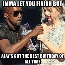 Kanye West Taylor Swift - imma let you finish but ajay's got the best birthday of all time