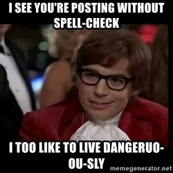 live dangerously austin - i see you're posting without spell-check i too like to live dangeruo-ou-sly