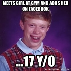 Bad Luck Brian - meets girl at gym and adds her on Facebook ...17 y/o